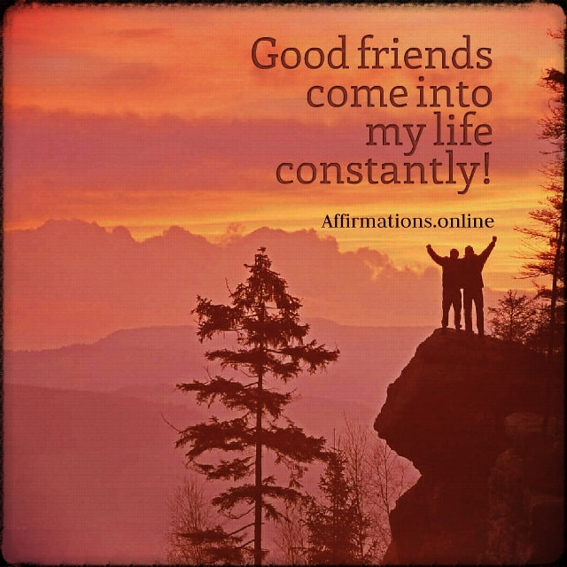 Positive affirmation from Affirmations.online - Good friends come into my life constantly!