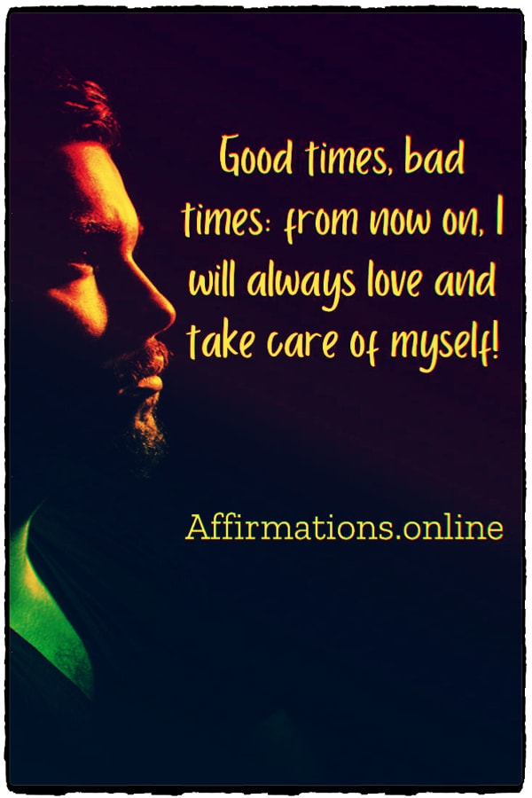 Positive affirmation from Affirmations.online - Good times, bad times: from now on, I will always love and take care of myself!