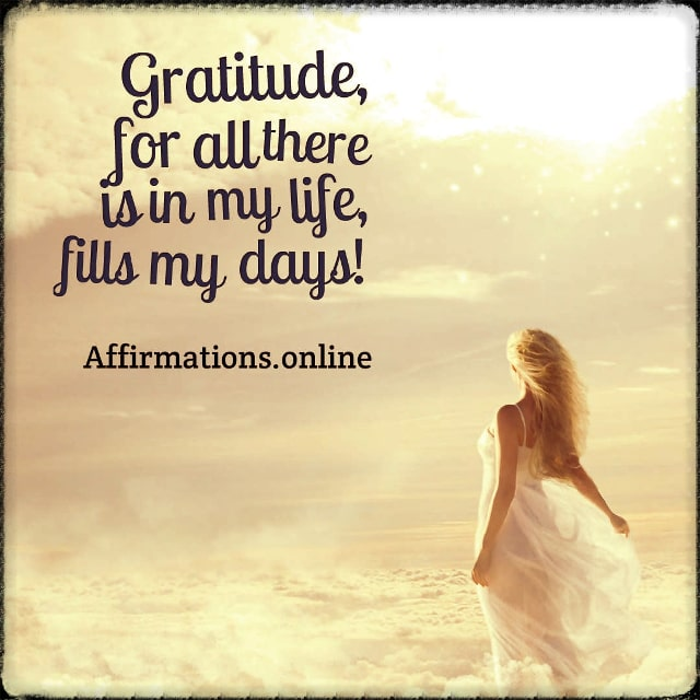 Positive affirmation from Affirmations.online - Gratitude, for all there is in my life, fills my days!