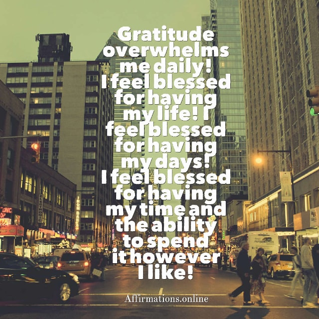 Image affirmation from Affirmations.online - Gratitude overwhelms me daily! I feel blessed for having my life! I feel blessed for having my days! I feel blessed for having my time and the ability to spend it however I like!