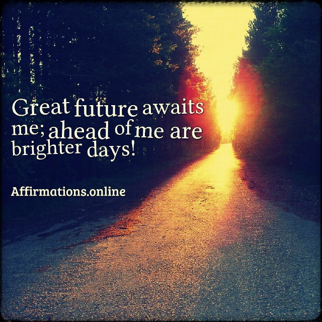 Positive affirmation from Affirmations.online - Great future awaits me; ahead of me are brighter days!