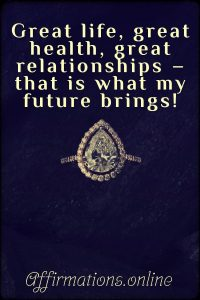 Positive affirmation from Affirmations.online - Great life, great health, great relationships – that is what my future brings!