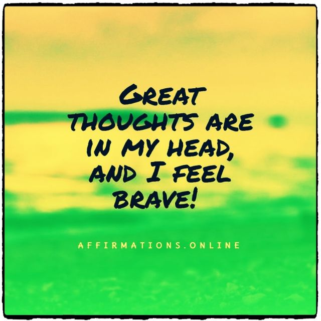Positive affirmation from Affirmations.online - Great thoughts are in my head, and I feel brave!