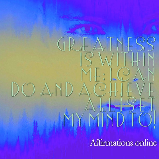 Image affirmation from Affirmations.online - Greatness is within me; I can do and achieve all I set my mind to!