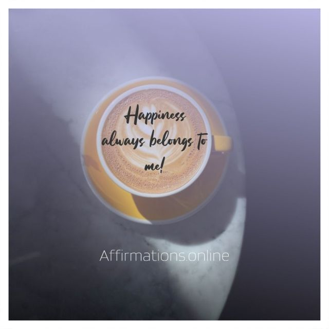 Positive affirmation from Affirmations.online - Happiness always belongs to me!