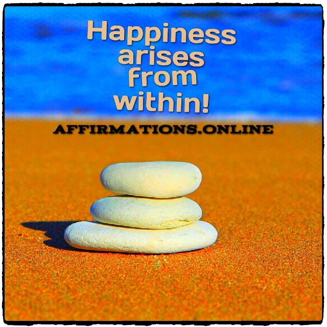 Positive affirmation from Affirmations.online - Happiness arises from within!