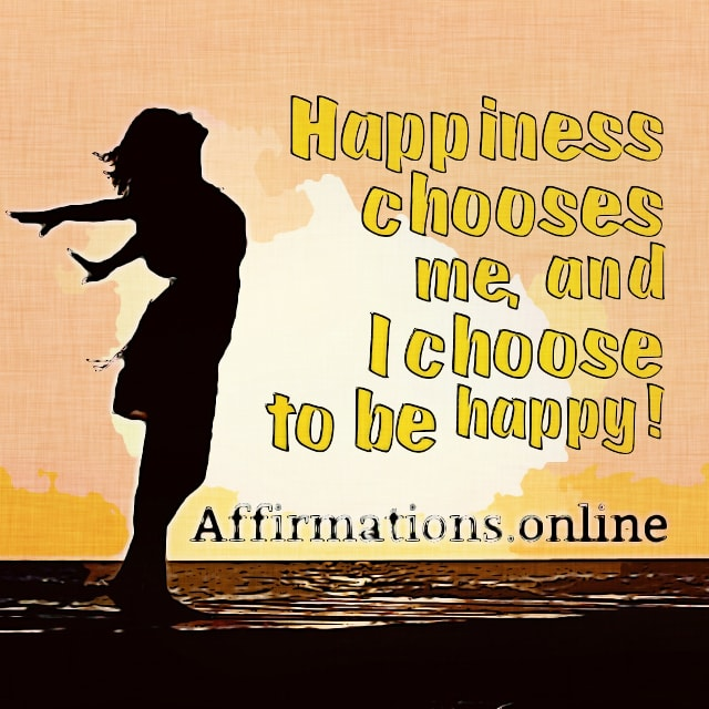 Positive affirmation from Affirmations.online - Happiness chooses me, and I choose to be happy!