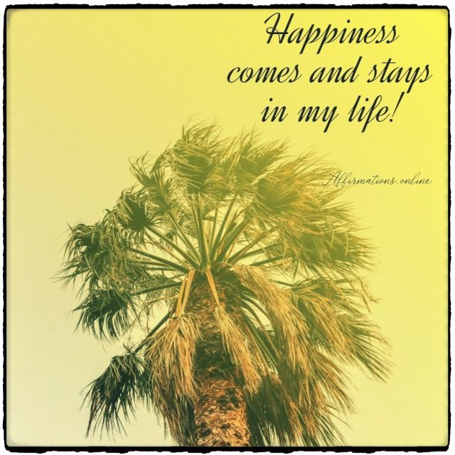 Positive affirmation from Affirmations.online - Happiness comes and stays in my life!