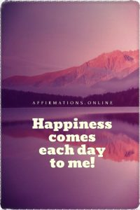 Positive affirmation from Affirmations.online - Happiness comes each day to me!