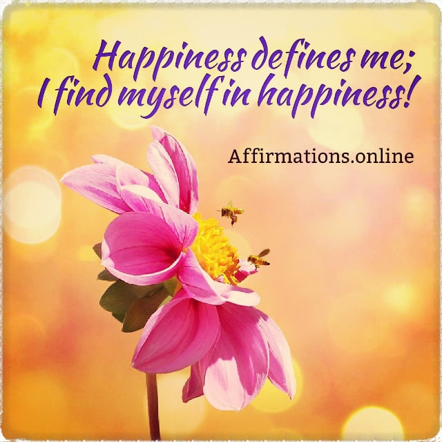 Positive affirmation from Affirmations.online - Happiness defines me; I find myself in happiness!