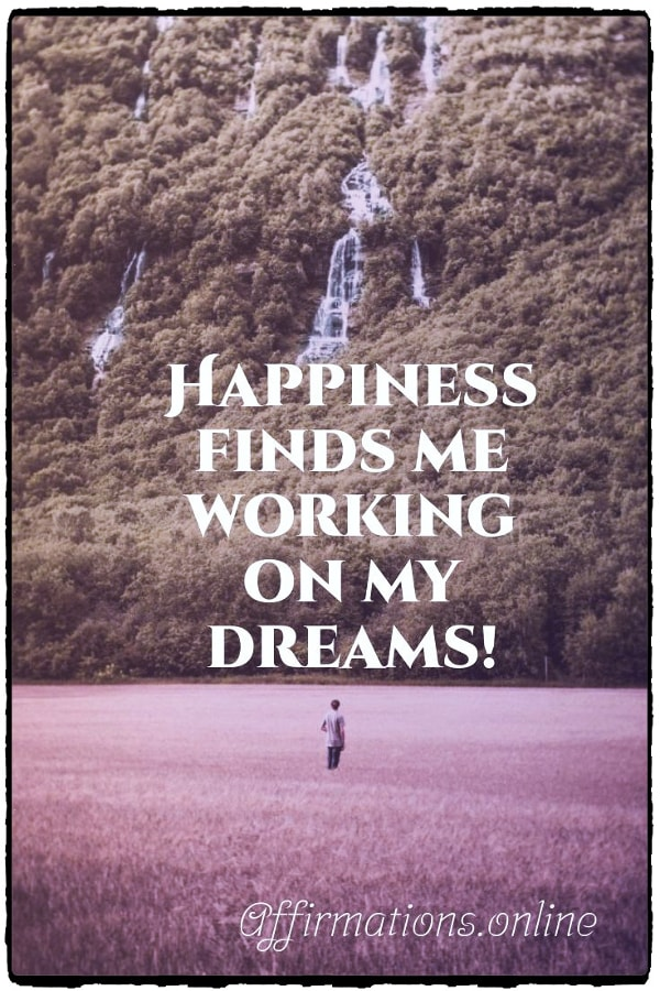 Positive affirmation from Affirmations.online - Happiness finds me working on my dreams!