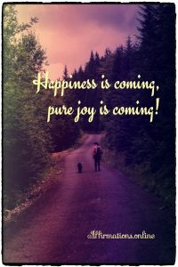 Positive affirmation from Affirmations.online - Happiness is coming, pure joy is coming!