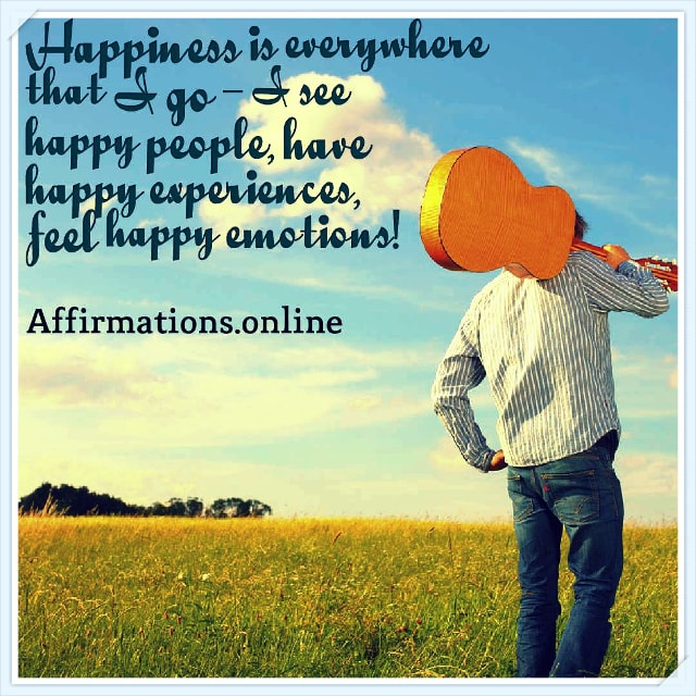 Positive affirmation from Affirmations.online - Happiness is everywhere that I go – I see happy people, have happy experiences, feel happy emotions!