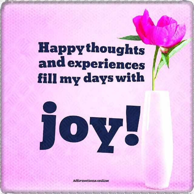 Positive affirmation from Affirmations.online - Happy thoughts and experiences fill my days with joy!