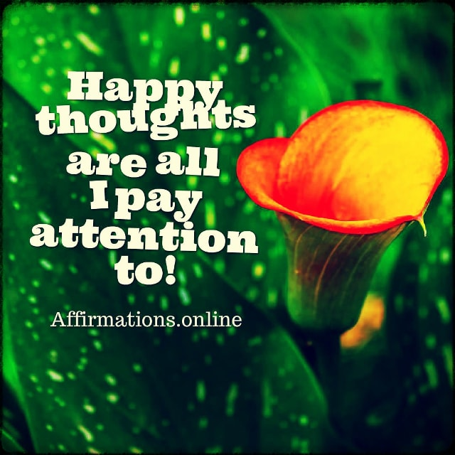 Positive affirmation from Affirmations.online - Happy thoughts are all I pay attention to!