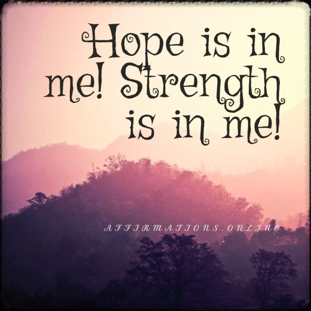 Positive affirmation from Affirmations.online - Hope is in me! Strength is in me!