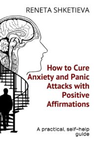 How to Cure Anxiety and Panic Attacks with Positive Affirmations: A practical, self-help guide