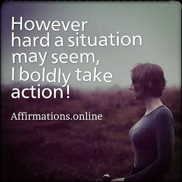 Positive affirmation from Affirmations.online - However hard a situation may seem, I boldly take action!