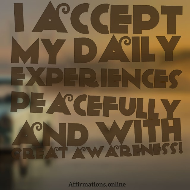 Image affirmation from Affirmations.online - I accept my daily experiences peacefully and with great awareness!