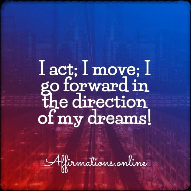 Positive affirmation from Affirmations.online - I act; I move; I go forward in the direction of my dreams!