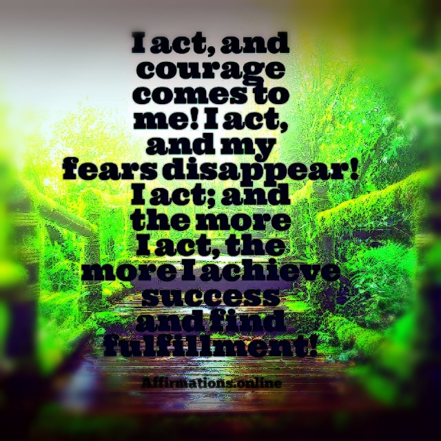Image affirmation from Affirmations.online - I act, and courage comes to me! I act, and my fears disappear! I act; and the more I act, the more I achieve success and find fulfillment!