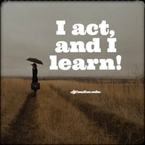 Positive Affirmation from Affirmations.online - I act, and I learn!