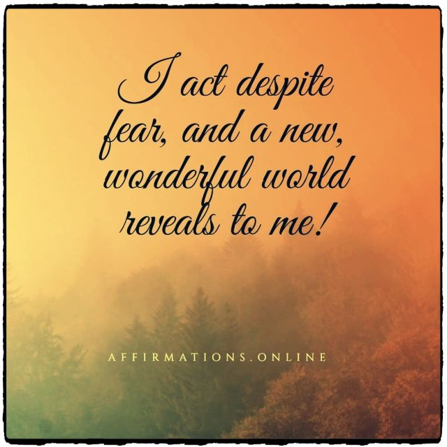 Positive affirmation from Affirmations.online - I act despite fear, and a new, wonderful world reveals to me!