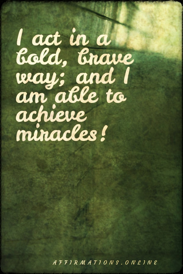 Positive affirmation from Affirmations.online - I act in a bold, brave way; and I am able to achieve miracles!