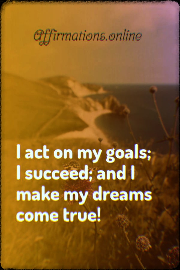 Positive affirmation from Affirmations.online - I act on my goals; I succeed; and I make my dreams come true!