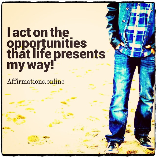 Positive affirmation from Affirmations.online - I act on the opportunities that life presents my way!