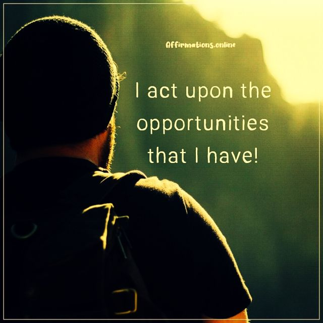 Positive affirmation from Affirmations.online - I act upon the opportunities that I have!