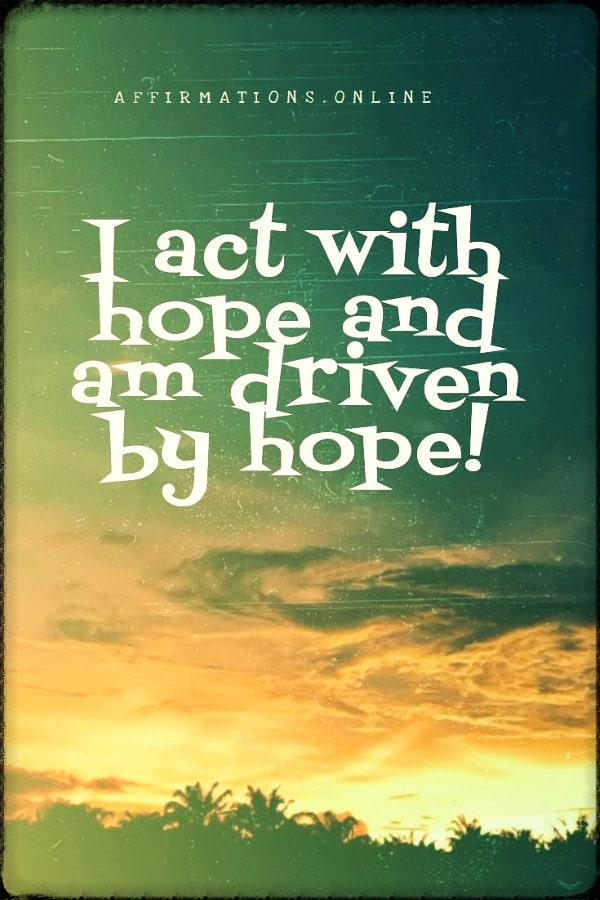 Positive affirmation from Affirmations.online - I act with hope and am driven by hope!