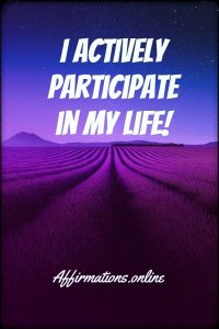 Positive affirmation from Affirmations.online - I actively participate in my life!