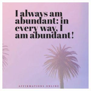 Positive affirmation from Affirmations.online - I always am abundant: in every way, I am abundant!