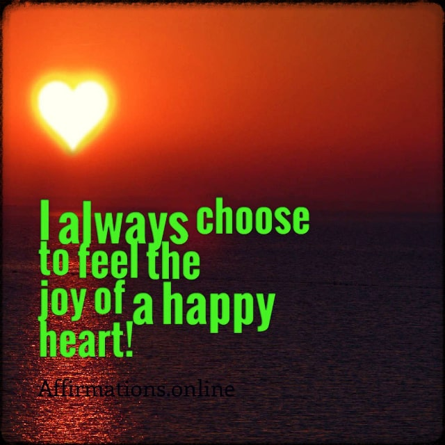 Positive affirmation from Affirmations.online - I always choose to feel the joy of a happy heart!