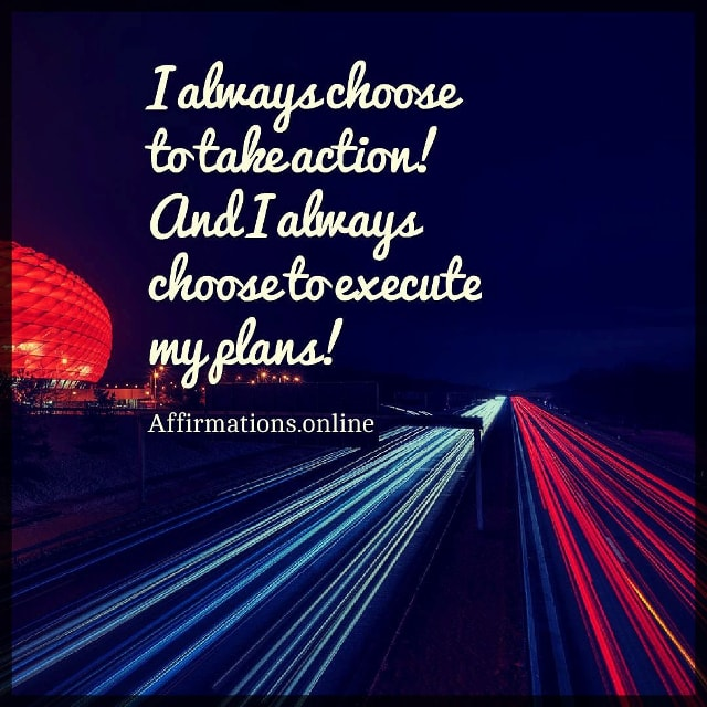 Positive affirmation from Affirmations.online - I always choose to take action! And I always choose to execute my plans!