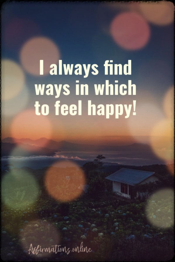 Positive affirmation from Affirmations.online - I always find ways in which to feel happy!