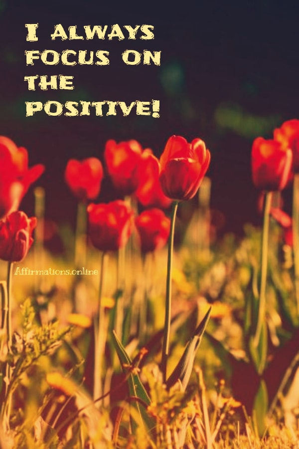 Positive affirmation from Affirmations.online - I always focus on the positive!