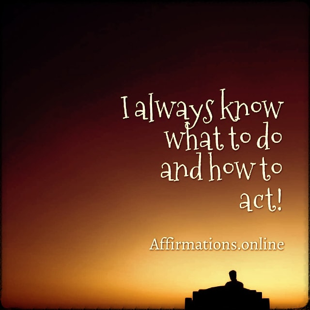 Positive affirmation from Affirmations.online - I always know what to do and how to act!
