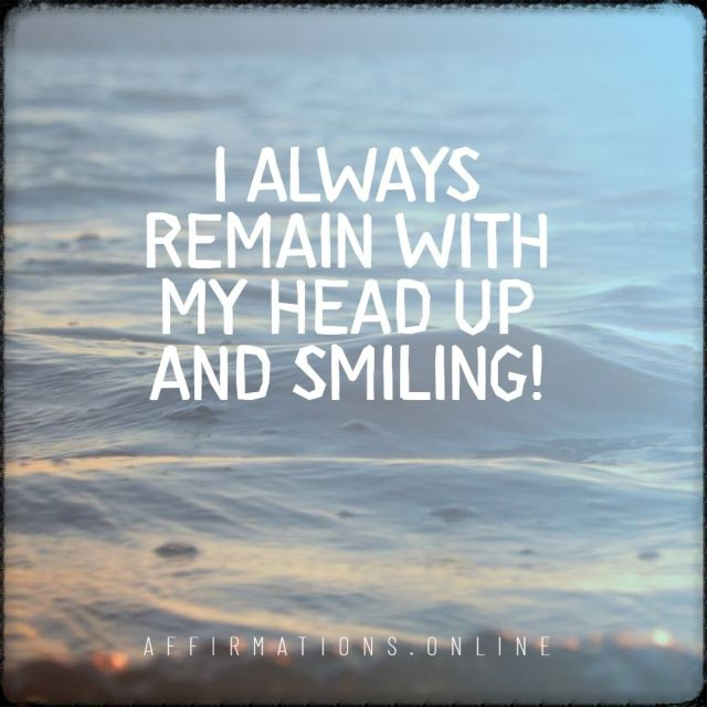Positive affirmation from Affirmations.online - I always remain with my head up and smiling!