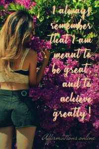 Positive affirmation from Affirmations.online - I always remember that I am meant to be great, and to achieve greatly!