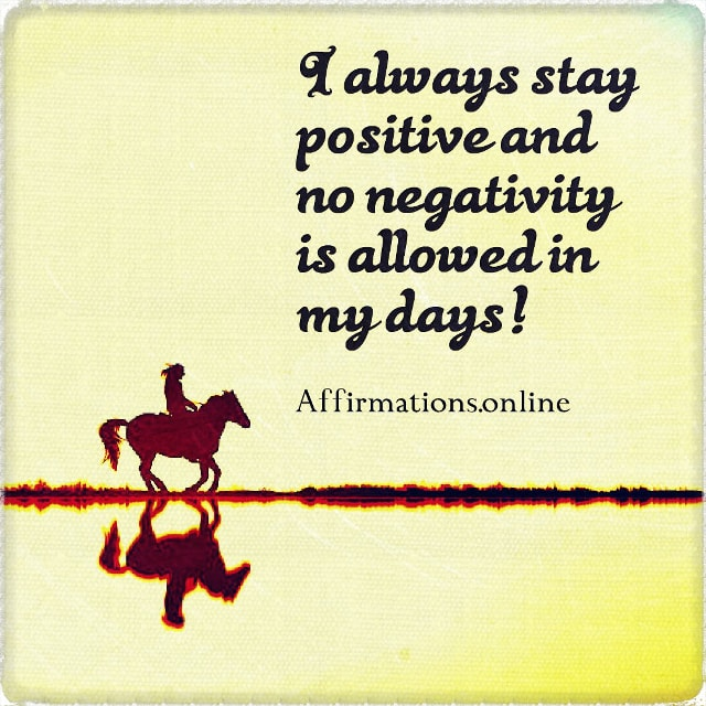 Positive affirmation from Affirmations.online - I always stay positive and no negativity is allowed in my days!