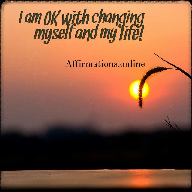 Positive affirmation from Affirmations.online - I am OK with changing myself and my life!