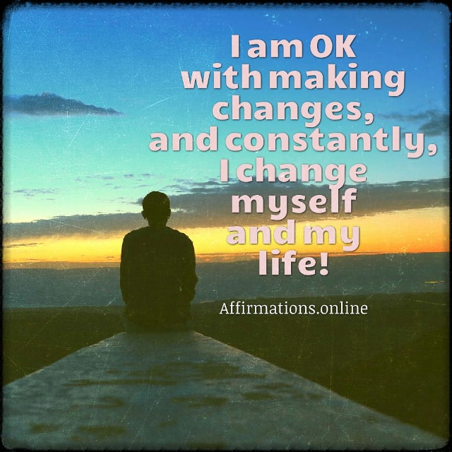 Positive affirmation from Affirmations.online - I am OK with making changes, and constantly, I change myself and my life!