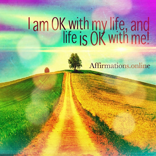 Positive affirmation from Affirmations.online - I am OK with my life, and life is OK with me!