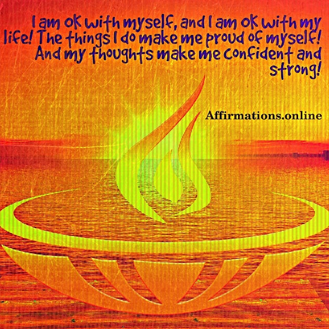 Positive affirmation from Affirmations.online - I am OK with myself, and I am OK with my life! The things I do make me proud of myself! And my thoughts make me confident and strong!