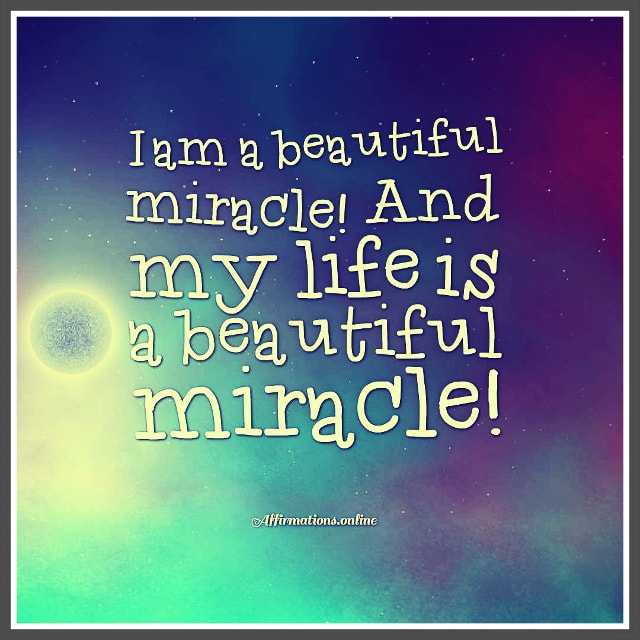 Positive affirmation from Affirmations.online - I am a beautiful miracle! And my life is a beautiful miracle!