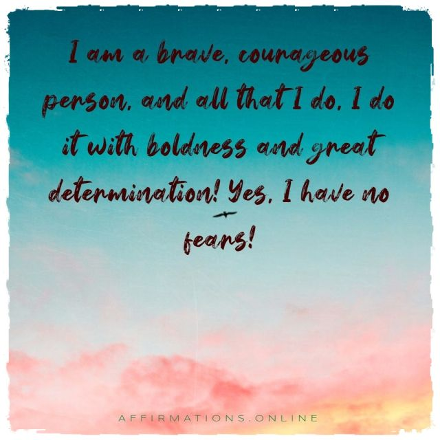 Positive affirmation from Affirmations.online - I am a brave, courageous person, and all that I do, I do it with boldness and great determination! Yes, I have no fears!