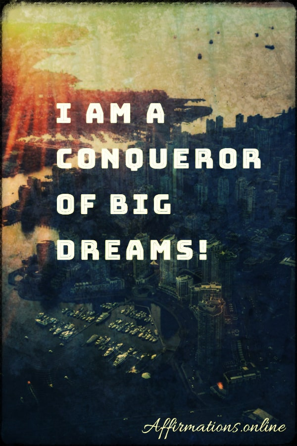 Positive affirmation from Affirmations.online - I am a conqueror of big dreams!