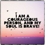 Constantly, on my mind are positive thoughts, and I feel brave!